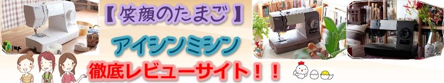 【笑顔のたまご】アイシンミシンの徹底レビューサイト!!